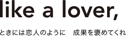 Like a lover ときには恋人のように 成果を褒めてくれ